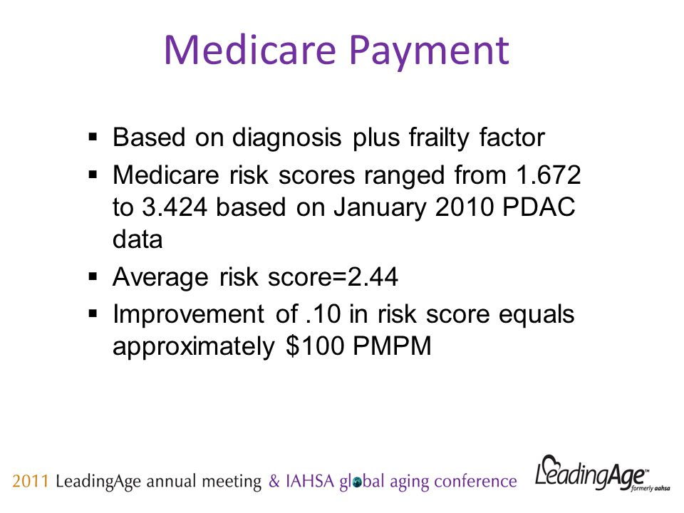 Medicare Payment  Based on diagnosis plus frailty factor  Medicare risk scores ranged from 1.672 to 3.424 based on January 2010 PDAC data  Average risk score=2.44  Improvement of.10 in risk score equals approximately $100 PMPM