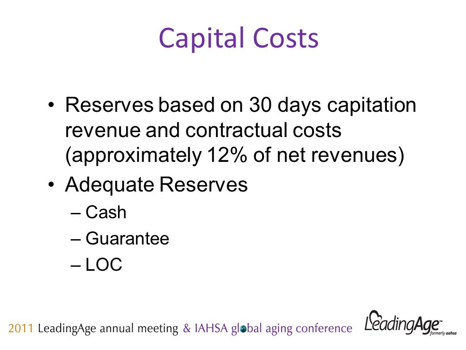 Capital Costs Reserves based on 30 days capitation revenue and contractual costs (approximately 12% of net revenues) Adequate Reserves –Cash –Guarantee –LOC