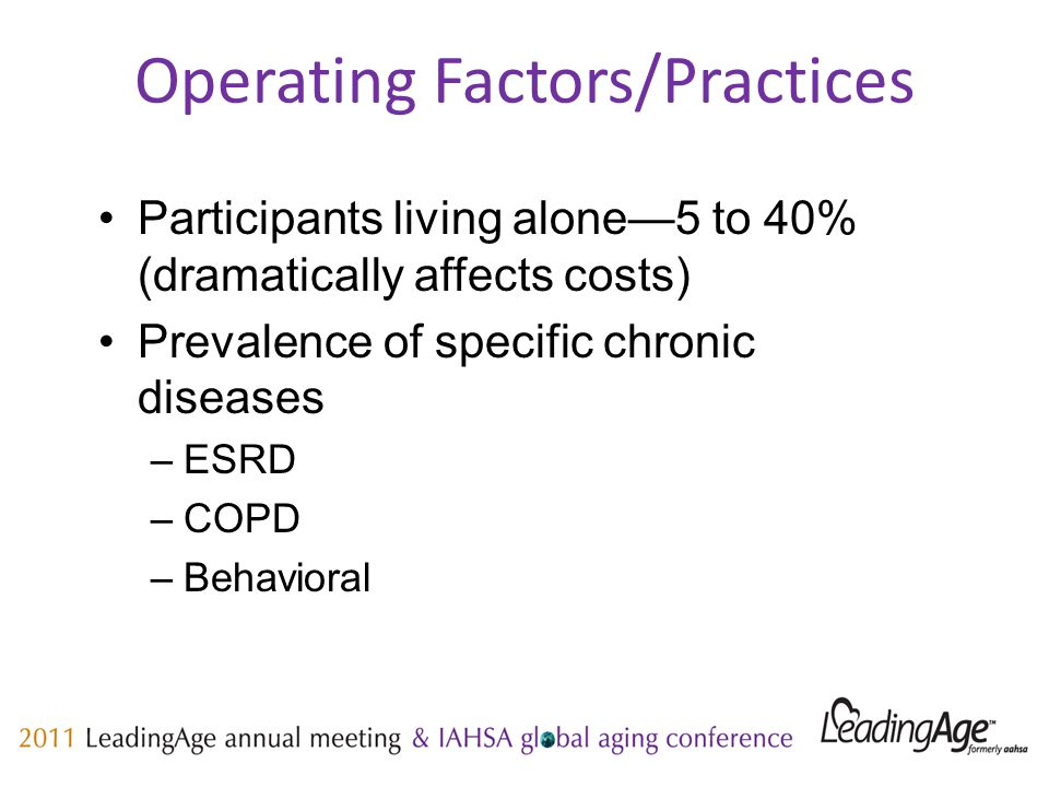 Operating Factors/Practices Participants living alone—5 to 40% (dramatically affects costs) Prevalence of specific chronic diseases –ESRD –COPD –Behavioral
