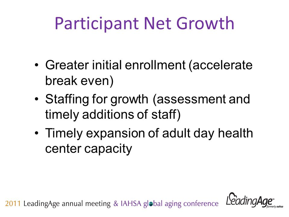 Participant Net Growth Greater initial enrollment (accelerate break even) Staffing for growth (assessment and timely additions of staff) Timely expansion of adult day health center capacity