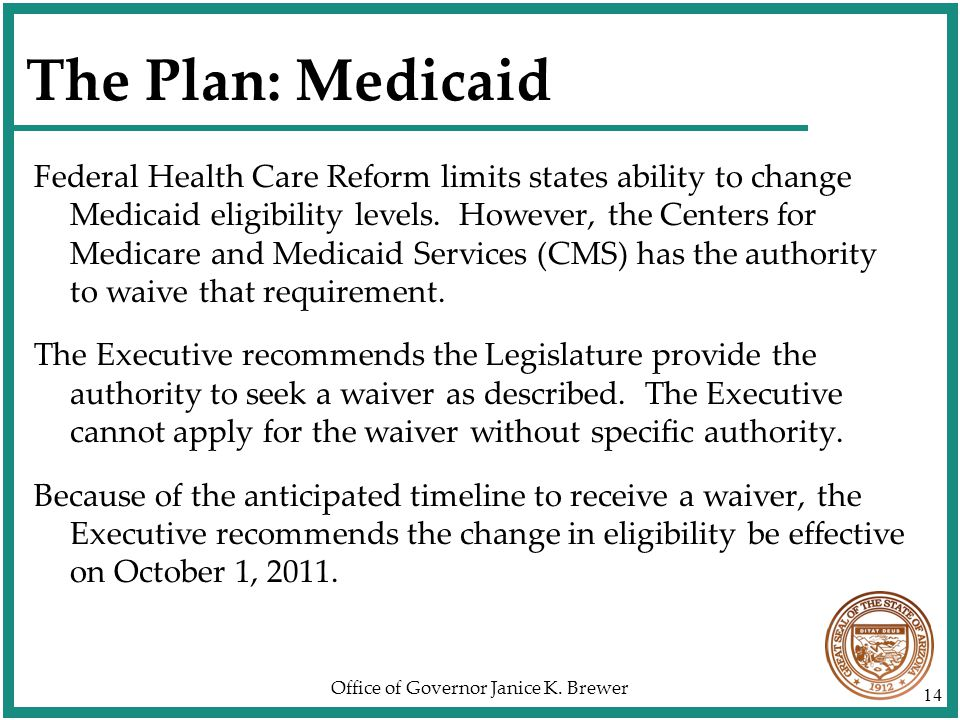 Office of Governor Janice K. Brewer 14 The Plan: Medicaid Federal Health Care Reform limits states ability to change Medicaid eligibility levels. Howe