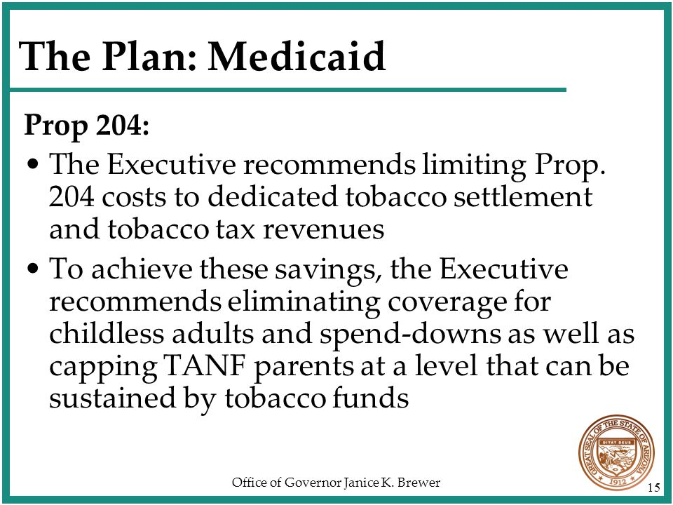 Office of Governor Janice K. Brewer 15 The Plan: Medicaid Prop 204: The Executive recommends limiting Prop. 204 costs to dedicated tobacco settlement