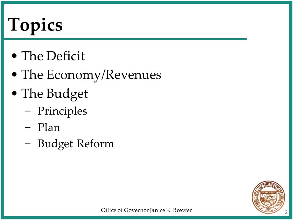Office of Governor Janice K. Brewer 2 Topics The Deficit The Economy/Revenues The Budget −Principles −Plan −Budget Reform