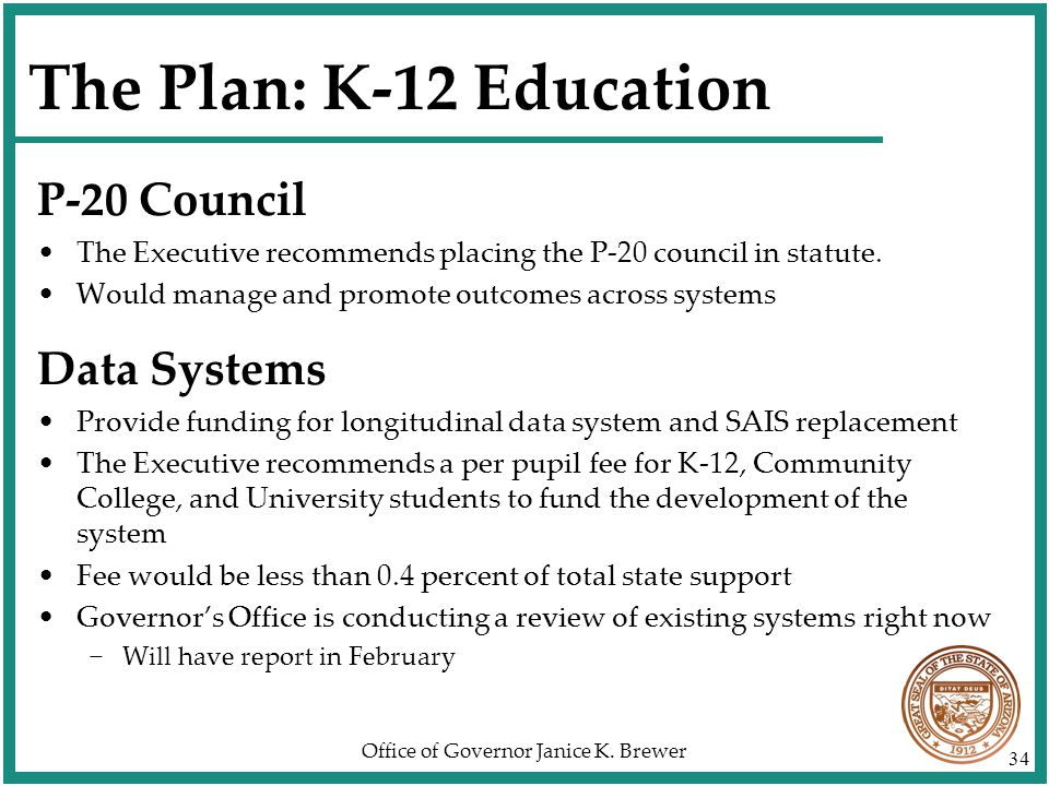 Office of Governor Janice K. Brewer 34 The Plan: K-12 Education P-20 Council The Executive recommends placing the P-20 council in statute. Would manag
