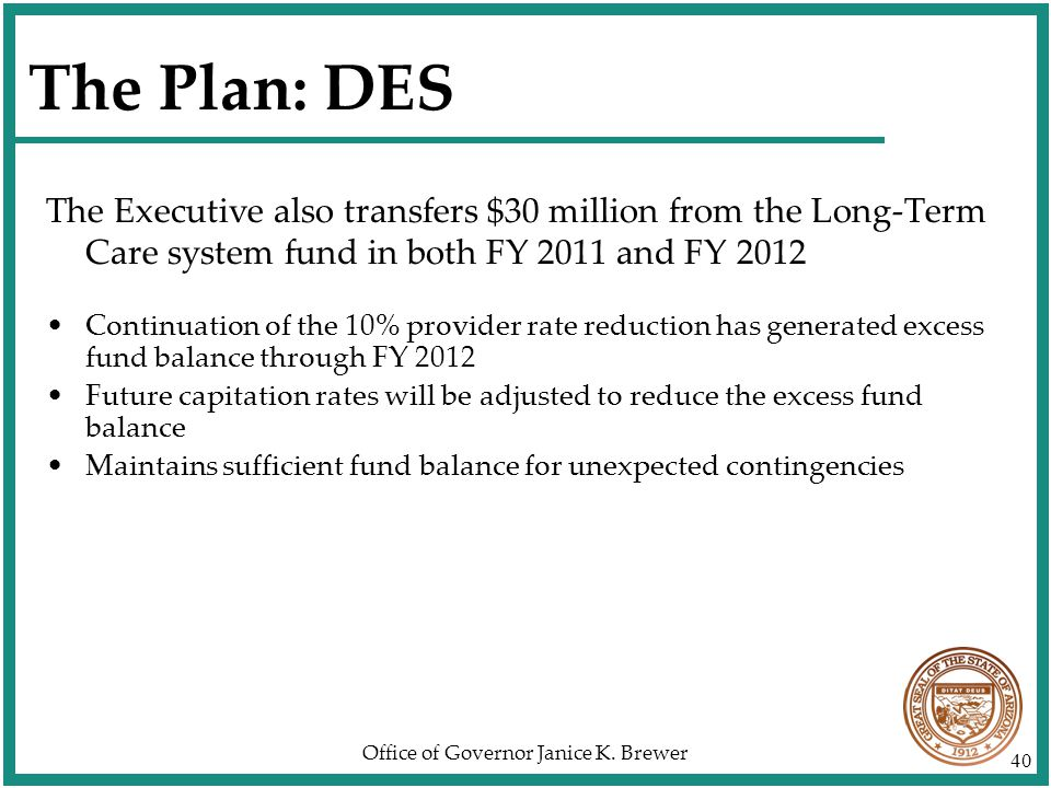 Office of Governor Janice K. Brewer 40 The Plan: DES The Executive also transfers $30 million from the Long-Term Care system fund in both FY 2011 and