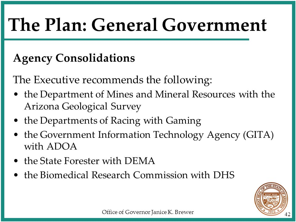 Office of Governor Janice K. Brewer 42 The Plan: General Government Agency Consolidations The Executive recommends the following: the Department of Mi