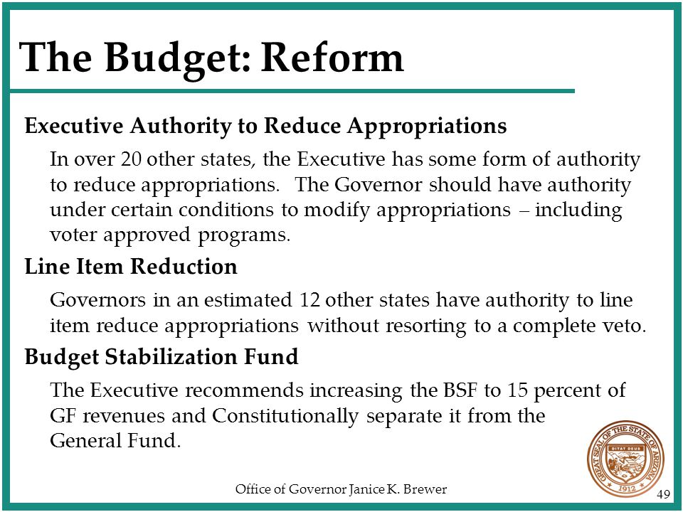 Office of Governor Janice K. Brewer 49 The Budget: Reform Executive Authority to Reduce Appropriations In over 20 other states, the Executive has some