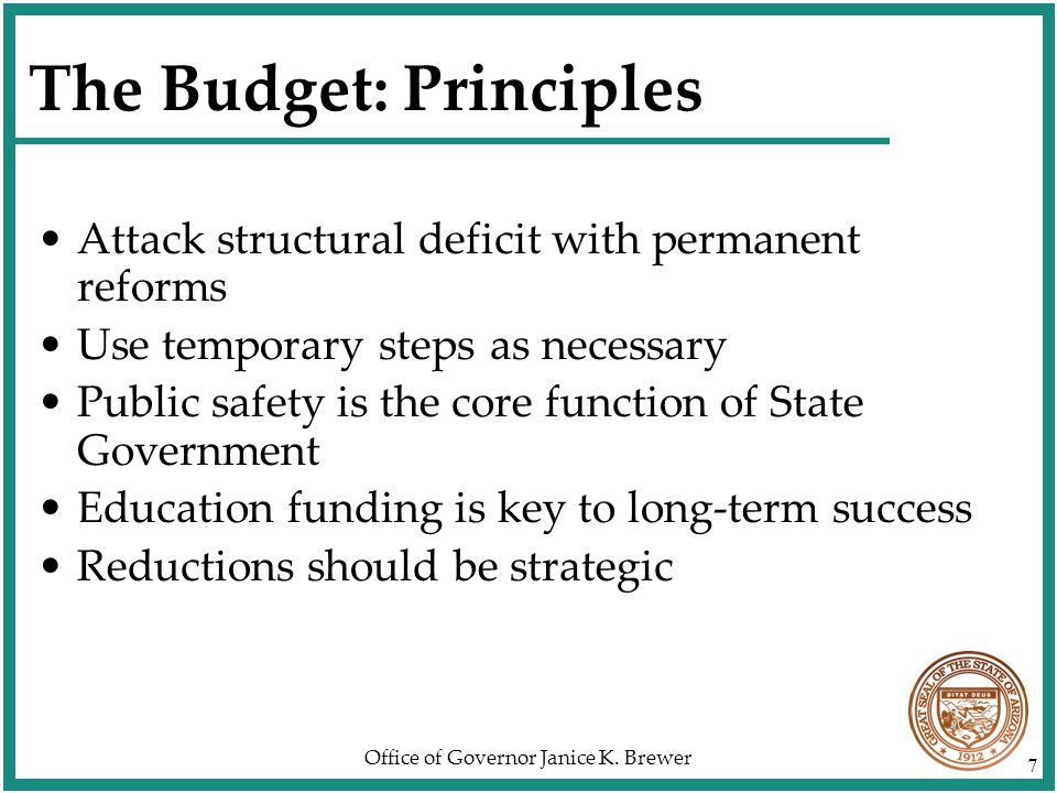 Office of Governor Janice K. Brewer 7 The Budget: Principles Attack structural deficit with permanent reforms Use temporary steps as necessary Public