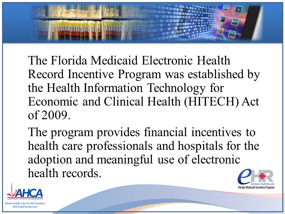The Florida Medicaid Electronic Health Record Incentive Program was established by the Health Information Technology for Economic and Clinical Health (HITECH) Act of 2009.