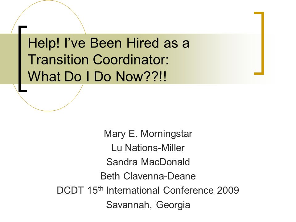 Help! I've Been Hired as a Transition Coordinator: What Do I Do Now??!! Mary E. Morningstar Lu Nations-Miller Sandra MacDonald Beth Clavenna-Deane DCD