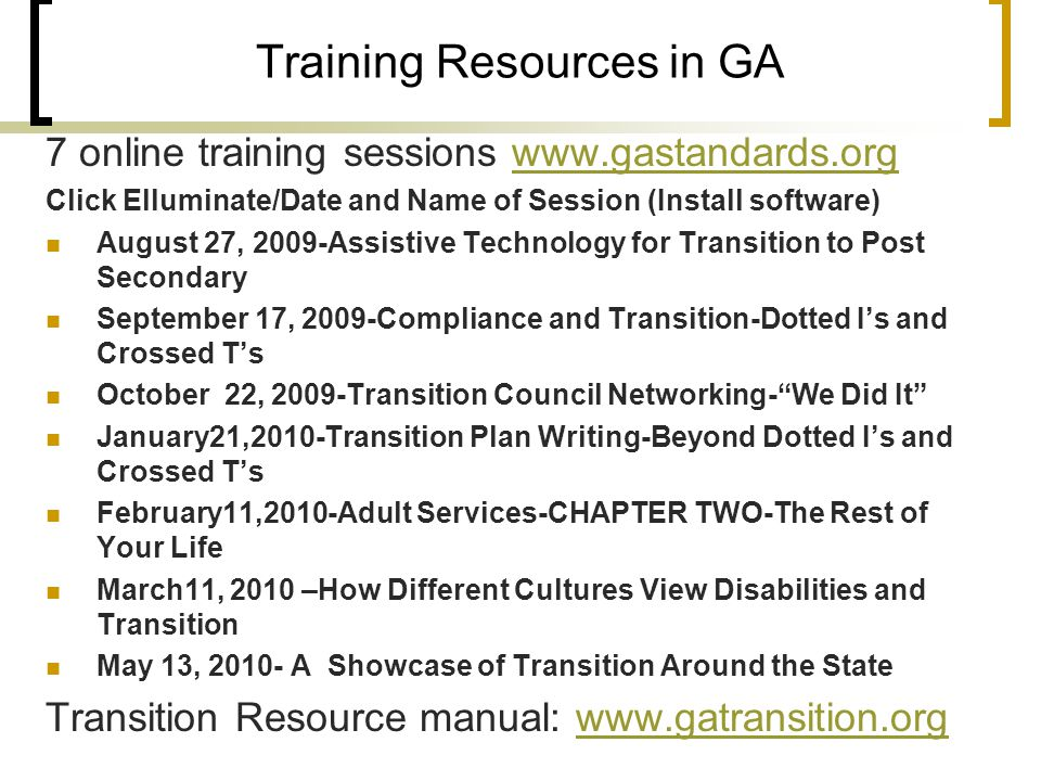 Training Resources in GA 7 online training sessions www.gastandards.orgwww.gastandards.org Click Elluminate/Date and Name of Session (Install software) August 27, 2009-Assistive Technology for Transition to Post Secondary September 17, 2009-Compliance and Transition-Dotted I's and Crossed T's October 22, 2009-Transition Council Networking- We Did It January21,2010-Transition Plan Writing-Beyond Dotted I's and Crossed T's February11,2010-Adult Services-CHAPTER TWO-The Rest of Your Life March11, 2010 –How Different Cultures View Disabilities and Transition May 13, 2010- A Showcase of Transition Around the State Transition Resource manual: www.gatransition.orgwww.gatransition.org