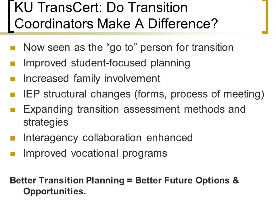 "KU TransCert: Do Transition Coordinators Make A Difference? Now seen as the ""go to"" person for transition Improved student-focused planning Increased"