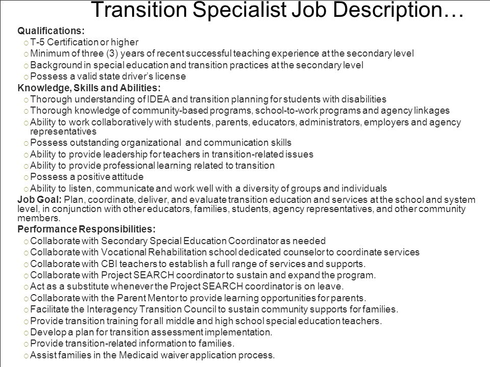 Transition Specialist Job Description… Qualifications:  T-5 Certification or higher  Minimum of three (3) years of recent successful teaching experience at the secondary level  Background in special education and transition practices at the secondary level  Possess a valid state driver's license Knowledge, Skills and Abilities:  Thorough understanding of IDEA and transition planning for students with disabilities  Thorough knowledge of community-based programs, school-to-work programs and agency linkages  Ability to work collaboratively with students, parents, educators, administrators, employers and agency representatives  Possess outstanding organizational and communication skills  Ability to provide leadership for teachers in transition-related issues  Ability to provide professional learning related to transition  Possess a positive attitude  Ability to listen, communicate and work well with a diversity of groups and individuals Job Goal: Plan, coordinate, deliver, and evaluate transition education and services at the school and system level, in conjunction with other educators, families, students, agency representatives, and other community members.