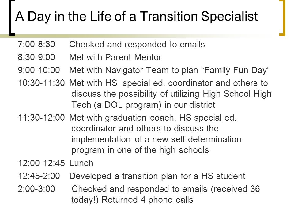 A Day in the Life of a Transition Specialist 7:00-8:30 Checked and responded to emails 8:30-9:00 Met with Parent Mentor 9:00-10:00Met with Navigator Team to plan Family Fun Day 10:30-11:30 Met with HS special ed.