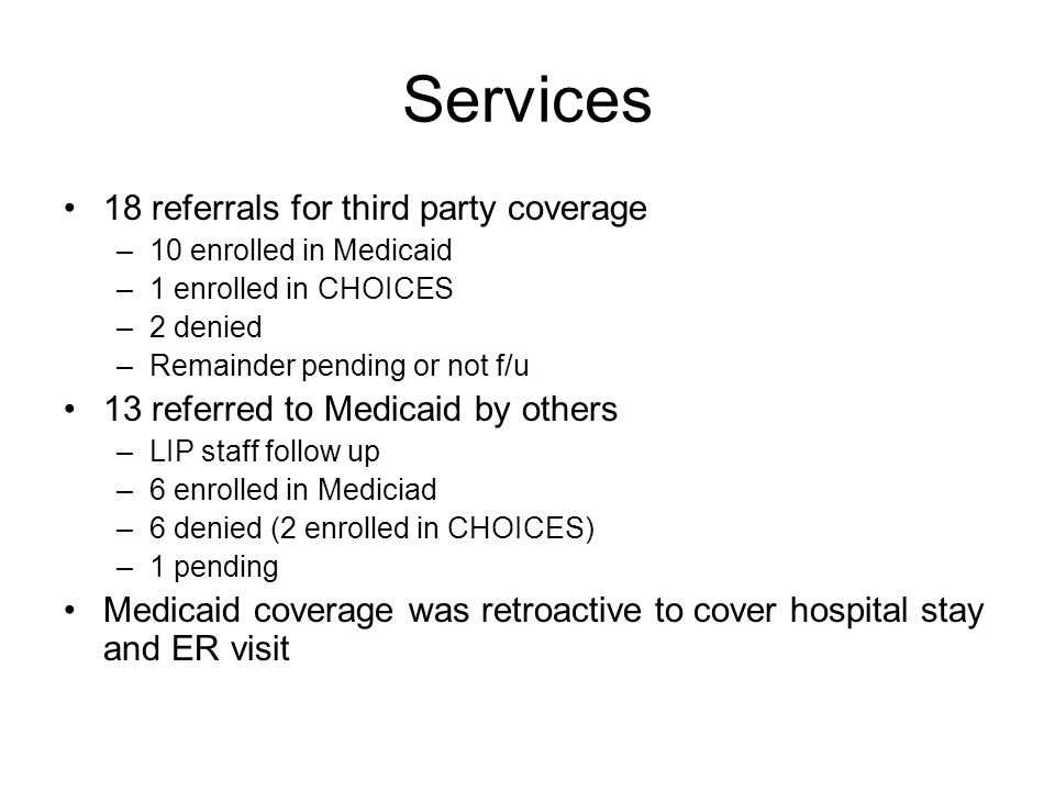 Services 18 referrals for third party coverage –10 enrolled in Medicaid –1 enrolled in CHOICES –2 denied –Remainder pending or not f/u 13 referred to Medicaid by others –LIP staff follow up –6 enrolled in Mediciad –6 denied (2 enrolled in CHOICES) –1 pending Medicaid coverage was retroactive to cover hospital stay and ER visit