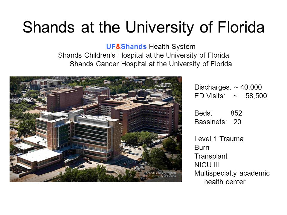 Shands at the University of Florida Discharges: ~ 40,000 ED Visits: ~ 58,500 Beds: 852 Bassinets: 20 Level 1 Trauma Burn Transplant NICU III Multispecialty academic health center UF&Shands Health System Shands Children's Hospital at the University of Florida Shands Cancer Hospital at the University of Florida