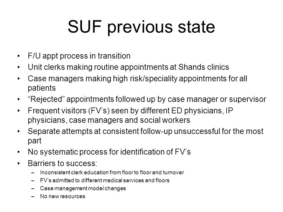 SUF previous state F/U appt process in transition Unit clerks making routine appointments at Shands clinics Case managers making high risk/speciality appointments for all patients Rejected appointments followed up by case manager or supervisor Frequent visitors (FV's) seen by different ED physicians, IP physicians, case managers and social workers Separate attempts at consistent follow-up unsuccessful for the most part No systematic process for identification of FV's Barriers to success: –Inconsistent clerk education from floor to floor and turnover –FV's admitted to different medical services and floors –Case management model changes –No new resources