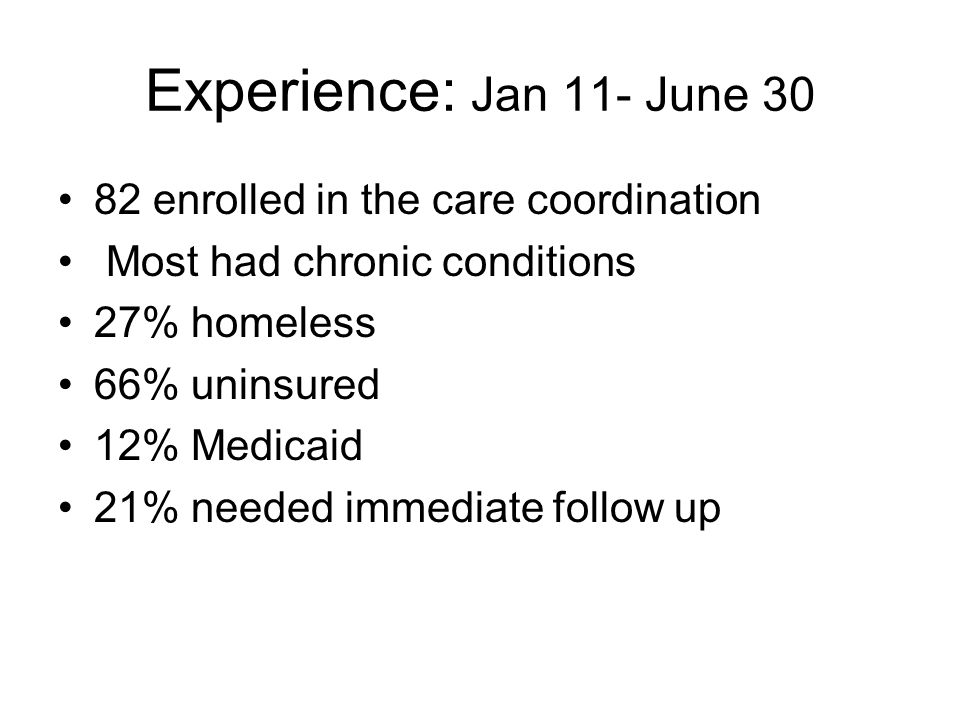 Experience: Jan 11- June 30 82 enrolled in the care coordination Most had chronic conditions 27% homeless 66% uninsured 12% Medicaid 21% needed immediate follow up