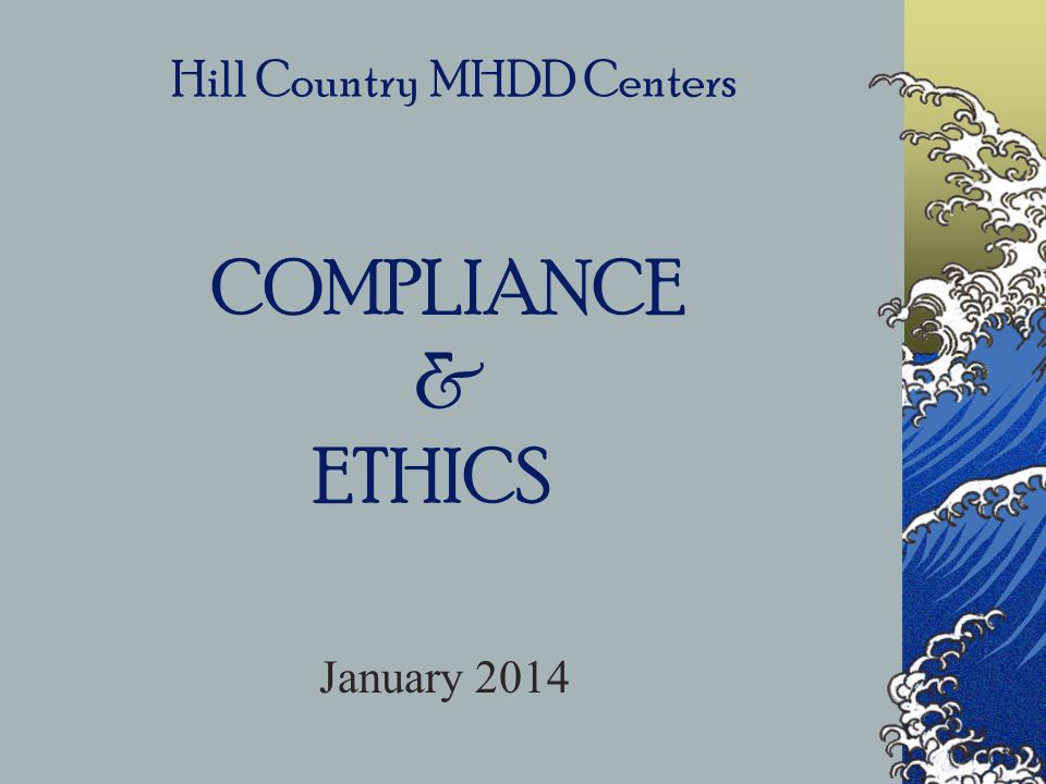 Hill Country MHDD Centers COMPLIANCE & ETHICS January 2014