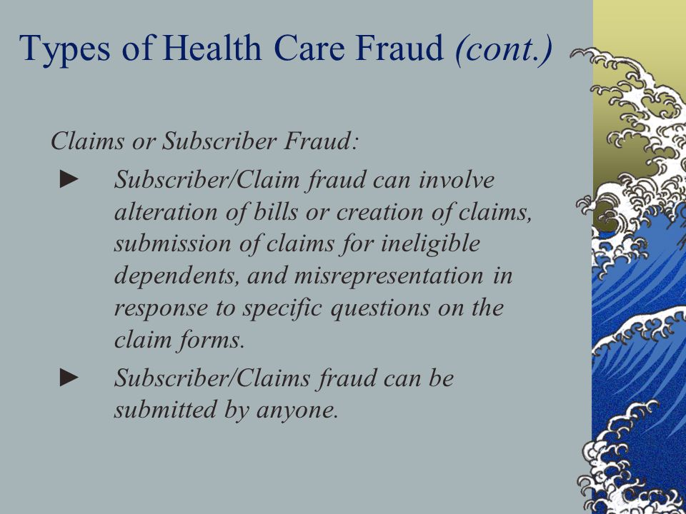 Types of Health Care Fraud (cont.) Claims or Subscriber Fraud: ►Subscriber/Claim fraud can involve alteration of bills or creation of claims, submission of claims for ineligible dependents, and misrepresentation in response to specific questions on the claim forms.