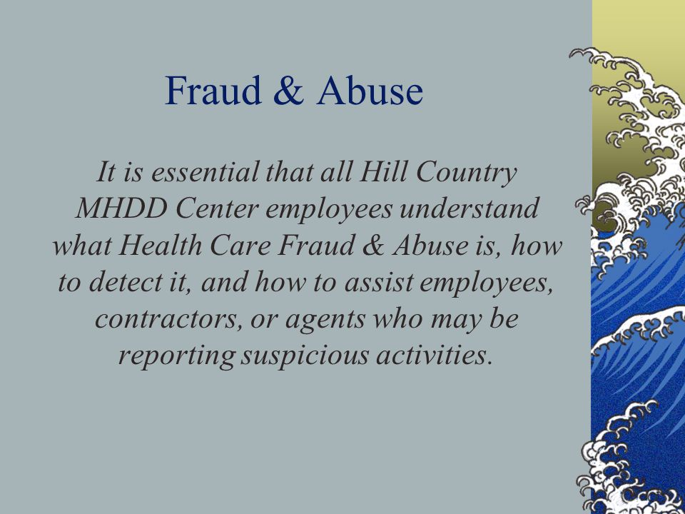Fraud & Abuse It is essential that all Hill Country MHDD Center employees understand what Health Care Fraud & Abuse is, how to detect it, and how to assist employees, contractors, or agents who may be reporting suspicious activities.