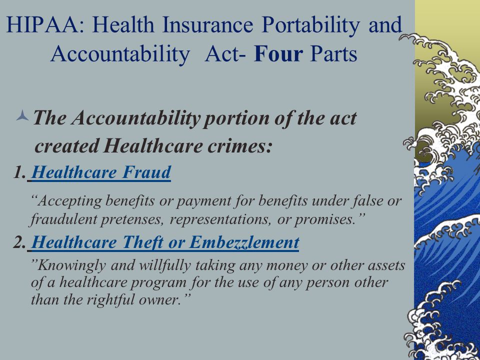 HIPAA: Health Insurance Portability and Accountability Act- Four Parts The Accountability portion of the act created Healthcare crimes: 1.