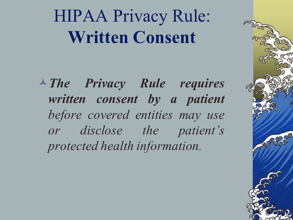 HIPAA Privacy Rule: Written Consent The Privacy Rule requires written consent by a patient before covered entities may use or disclose the patient's protected health information.