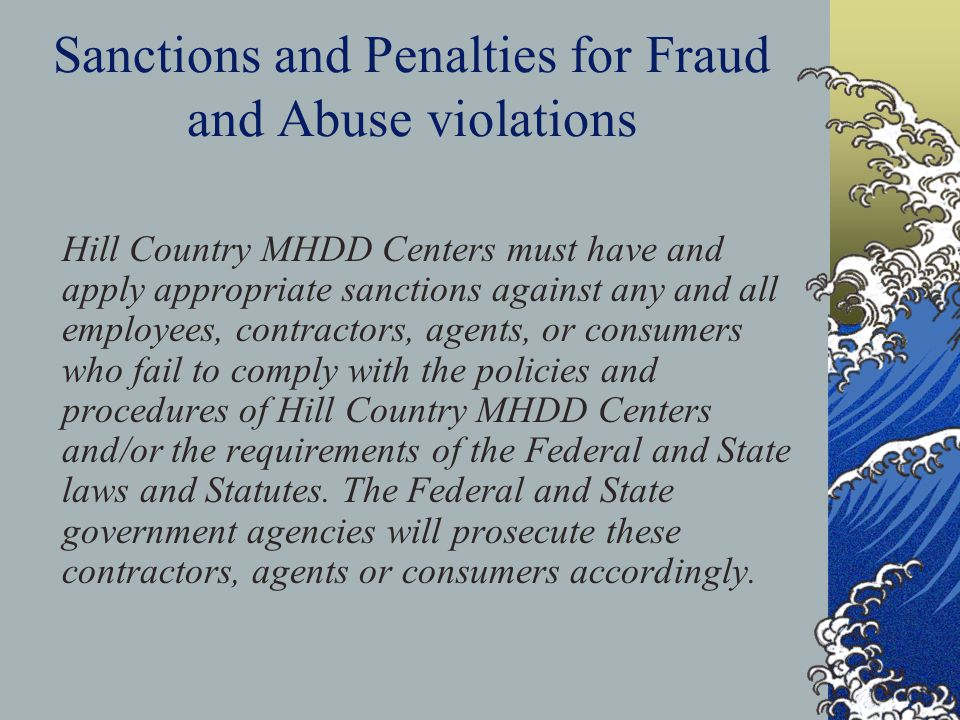 Sanctions and Penalties for Fraud and Abuse violations Hill Country MHDD Centers must have and apply appropriate sanctions against any and all employees, contractors, agents, or consumers who fail to comply with the policies and procedures of Hill Country MHDD Centers and/or the requirements of the Federal and State laws and Statutes.