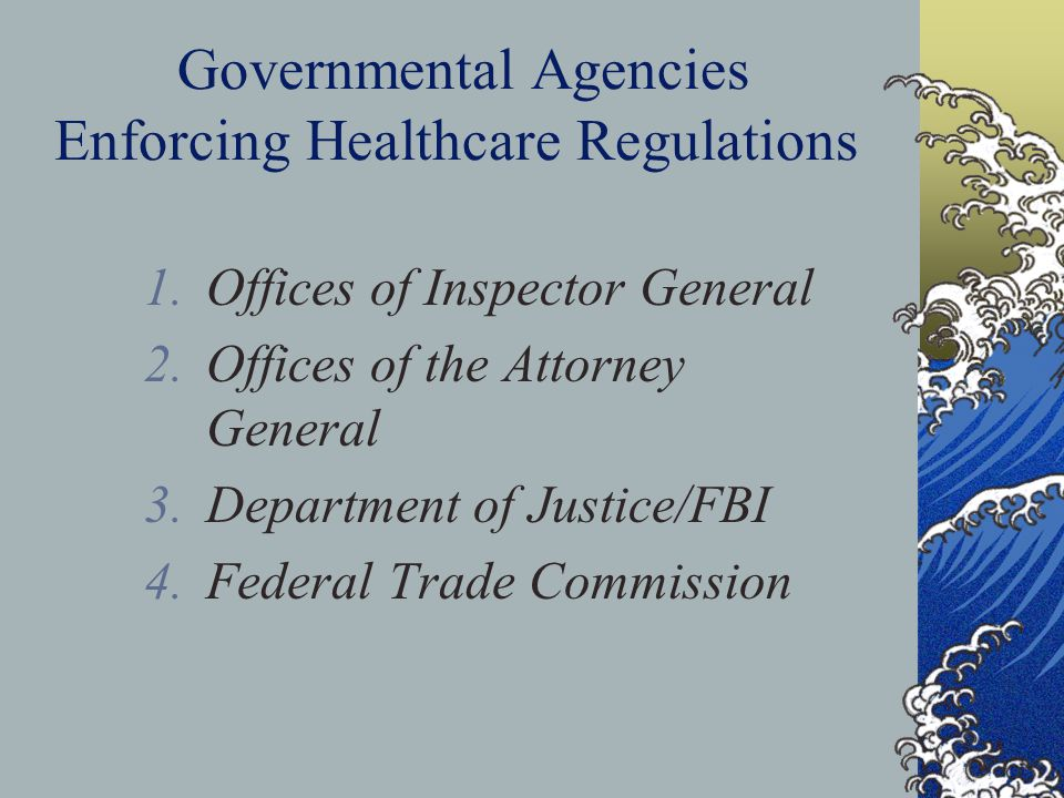 Governmental Agencies Enforcing Healthcare Regulations 1.Offices of Inspector General 2.Offices of the Attorney General 3.Department of Justice/FBI 4.Federal Trade Commission