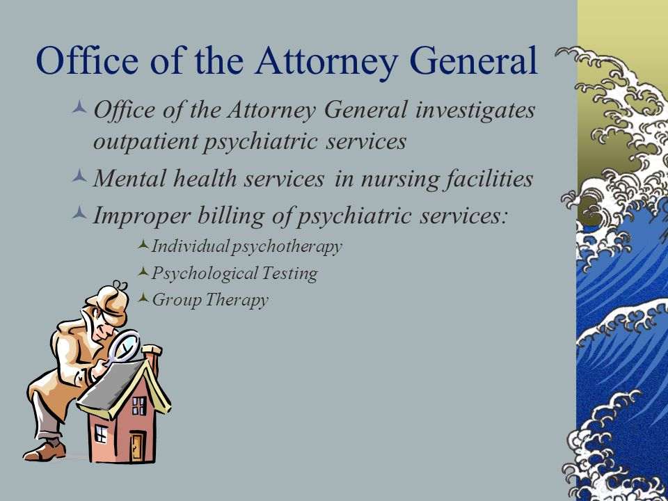 Office of the Attorney General Office of the Attorney General investigates outpatient psychiatric services Mental health services in nursing facilities Improper billing of psychiatric services: Individual psychotherapy Psychological Testing Group Therapy