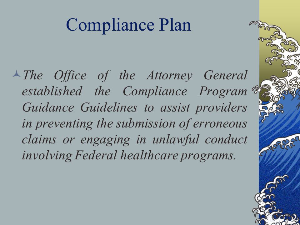Compliance Plan The Office of the Attorney General established the Compliance Program Guidance Guidelines to assist providers in preventing the submission of erroneous claims or engaging in unlawful conduct involving Federal healthcare programs.