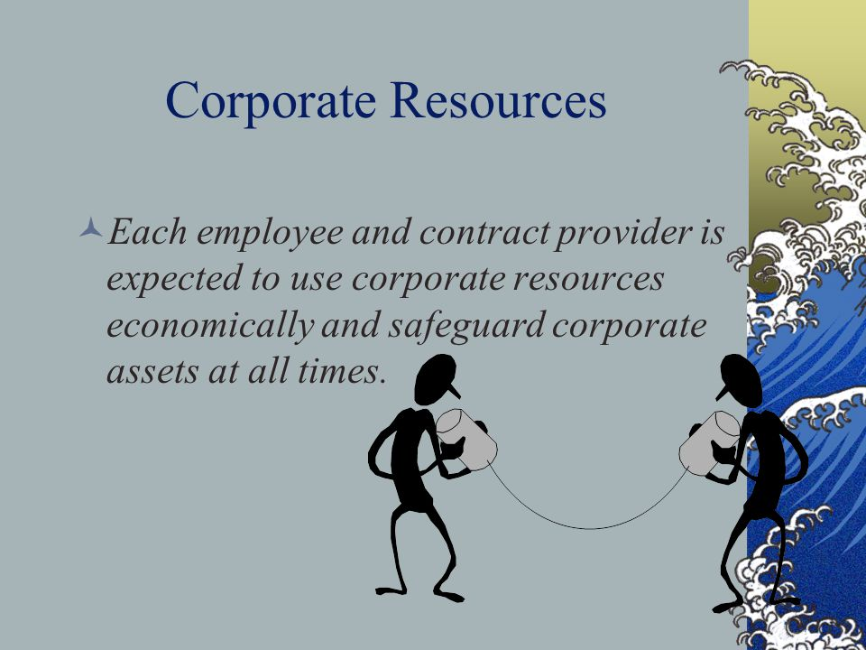 Corporate Resources Each employee and contract provider is expected to use corporate resources economically and safeguard corporate assets at all times.
