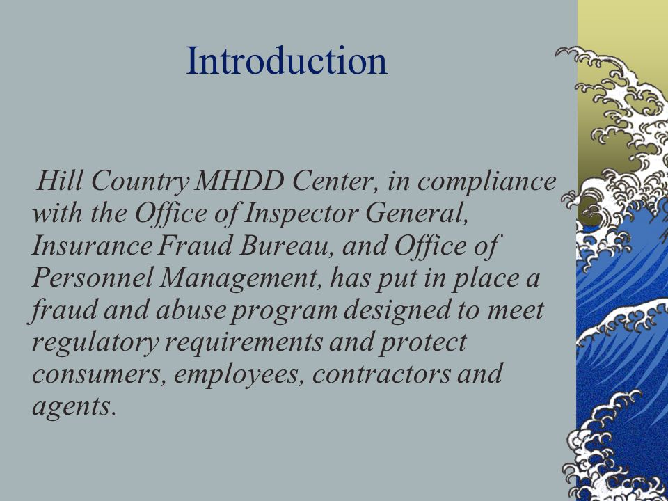 Introduction Hill Country MHDD Center, in compliance with the Office of Inspector General, Insurance Fraud Bureau, and Office of Personnel Management, has put in place a fraud and abuse program designed to meet regulatory requirements and protect consumers, employees, contractors and agents.
