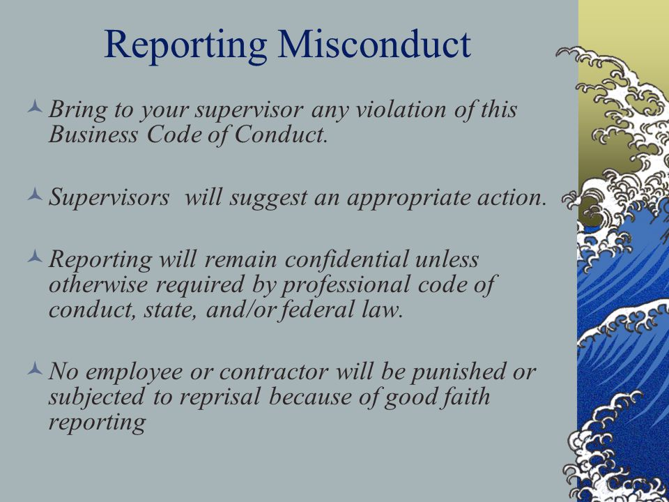 Reporting Misconduct Bring to your supervisor any violation of this Business Code of Conduct.