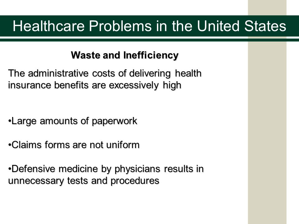 Healthcare Problems in the United States Waste and Inefficiency The administrative costs of delivering health insurance benefits are excessively high Large amounts of paperworkLarge amounts of paperwork Claims forms are not uniformClaims forms are not uniform Defensive medicine by physicians results in unnecessary tests and proceduresDefensive medicine by physicians results in unnecessary tests and procedures