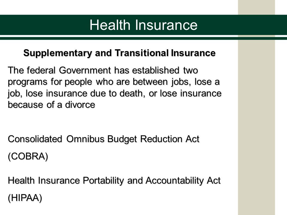 Supplementary and Transitional Insurance The federal Government has established two programs for people who are between jobs, lose a job, lose insurance due to death, or lose insurance because of a divorce Consolidated Omnibus Budget Reduction Act (COBRA) Health Insurance Portability and Accountability Act (HIPAA)