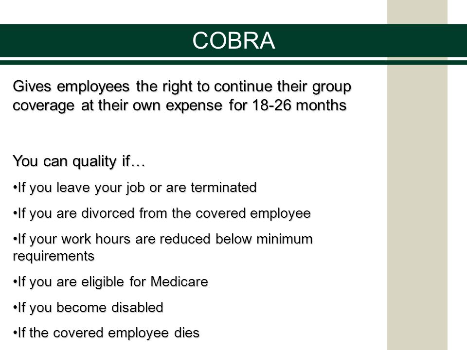 COBRA Gives employees the right to continue their group coverage at their own expense for 18-26 months You can quality if… If you leave your job or are terminatedIf you leave your job or are terminated If you are divorced from the covered employeeIf you are divorced from the covered employee If your work hours are reduced below minimum requirementsIf your work hours are reduced below minimum requirements If you are eligible for MedicareIf you are eligible for Medicare If you become disabledIf you become disabled If the covered employee diesIf the covered employee dies