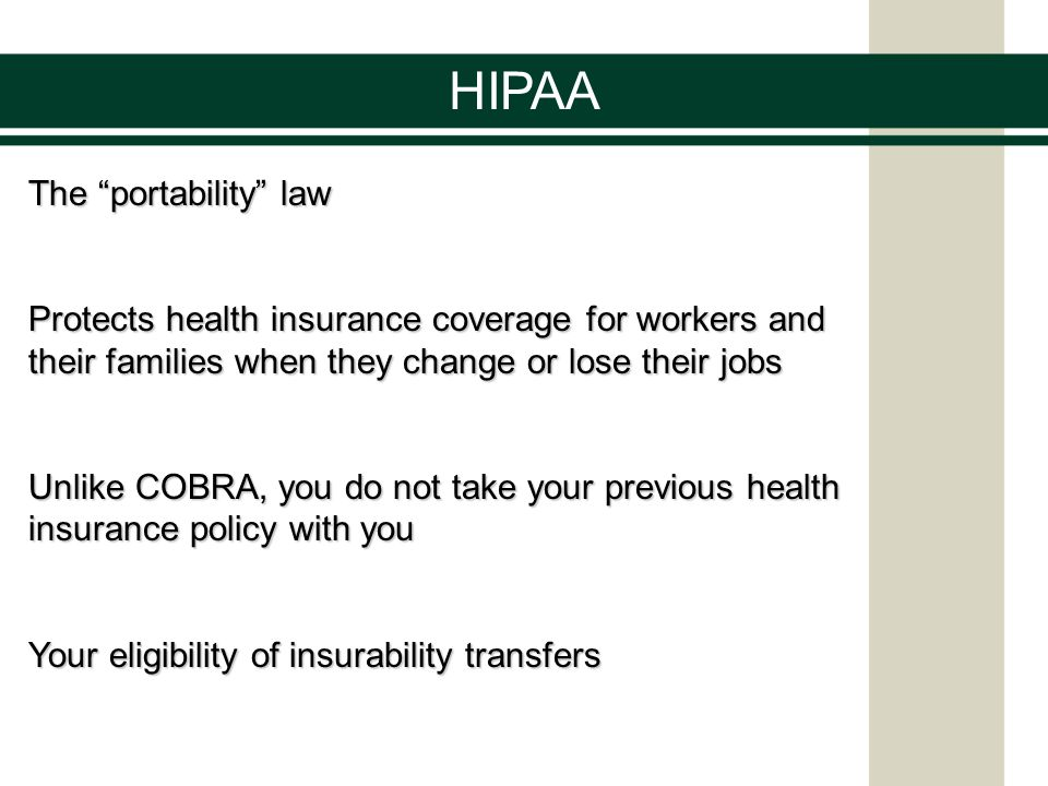 HIPAA The portability law Protects health insurance coverage for workers and their families when they change or lose their jobs Unlike COBRA, you do not take your previous health insurance policy with you Your eligibility of insurability transfers