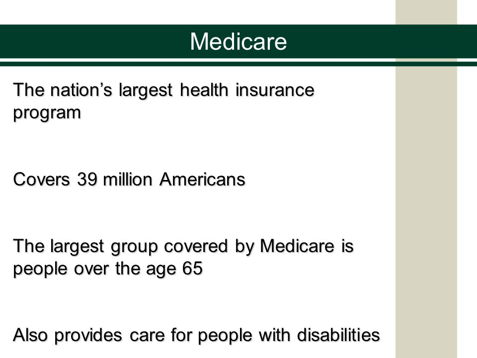 Medicare The nation's largest health insurance program Covers 39 million Americans The largest group covered by Medicare is people over the age 65 Also provides care for people with disabilities