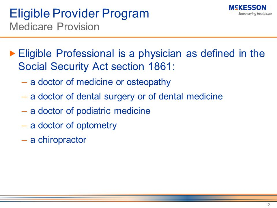 13 Eligible Provider Program Medicare Provision  Eligible Professional is a physician as defined in the Social Security Act section 1861: ─ a doctor of medicine or osteopathy ─ a doctor of dental surgery or of dental medicine ─ a doctor of podiatric medicine ─ a doctor of optometry ─ a chiropractor