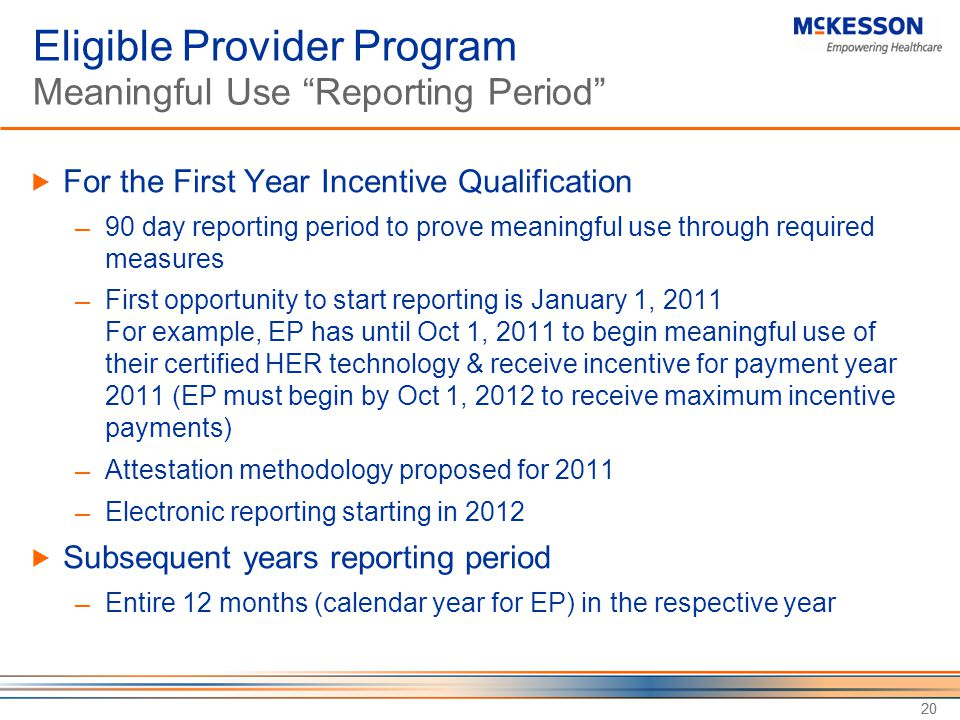 20 Eligible Provider Program Meaningful Use Reporting Period  For the First Year Incentive Qualification ─ 90 day reporting period to prove meaningful use through required measures ─ First opportunity to start reporting is January 1, 2011 For example, EP has until Oct 1, 2011 to begin meaningful use of their certified HER technology & receive incentive for payment year 2011 (EP must begin by Oct 1, 2012 to receive maximum incentive payments) ─ Attestation methodology proposed for 2011 ─ Electronic reporting starting in 2012  Subsequent years reporting period ─ Entire 12 months (calendar year for EP) in the respective year 20