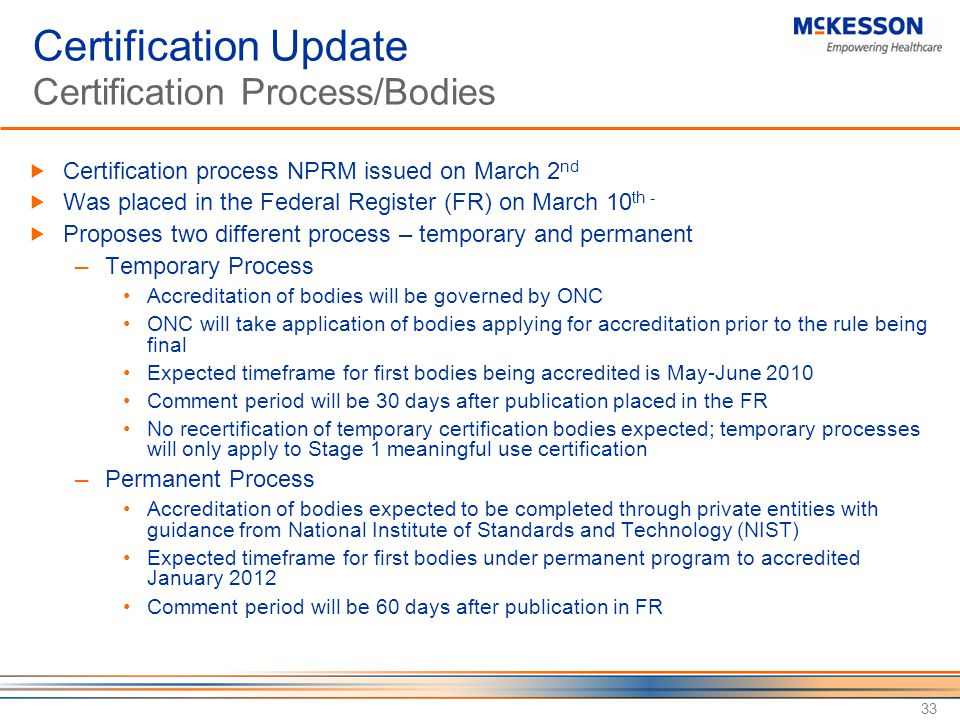 33 Certification Update Certification Process/Bodies  Certification process NPRM issued on March 2 nd  Was placed in the Federal Register (FR) on March 10 th -  Proposes two different process – temporary and permanent ─ Temporary Process Accreditation of bodies will be governed by ONC ONC will take application of bodies applying for accreditation prior to the rule being final Expected timeframe for first bodies being accredited is May-June 2010 Comment period will be 30 days after publication placed in the FR No recertification of temporary certification bodies expected; temporary processes will only apply to Stage 1 meaningful use certification ─ Permanent Process Accreditation of bodies expected to be completed through private entities with guidance from National Institute of Standards and Technology (NIST) Expected timeframe for first bodies under permanent program to accredited January 2012 Comment period will be 60 days after publication in FR