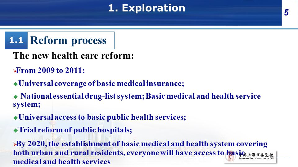5 1. Exploration Reform process The new health care reform:  From 2009 to 2011:  Universal coverage of basic medical insurance;  National essential
