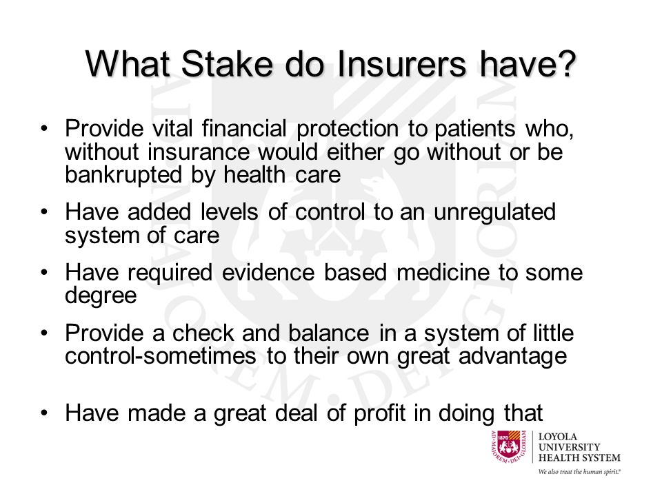 What Stake do Insurers have? Provide vital financial protection to patients who, without insurance would either go without or be bankrupted by health