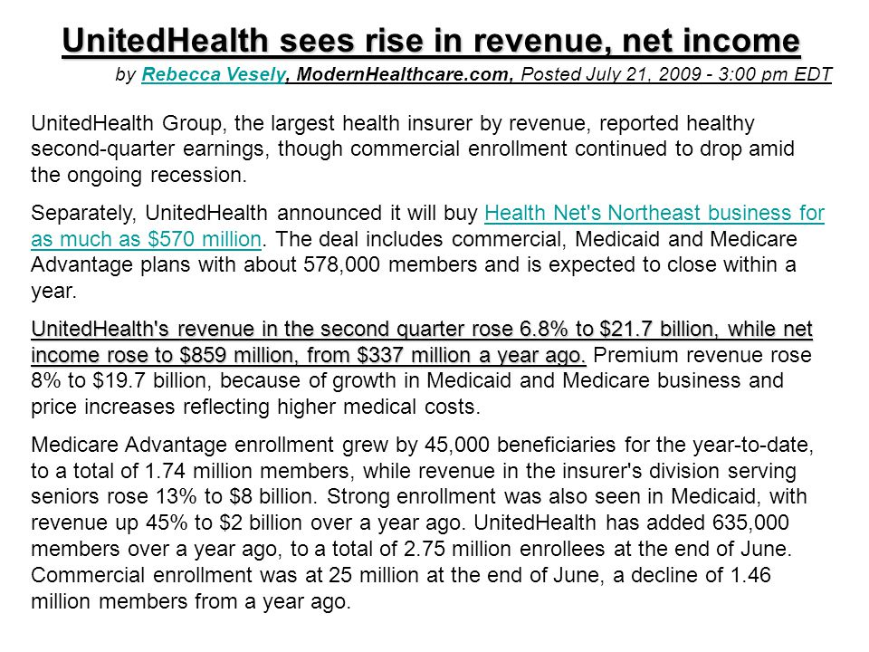 UnitedHealth sees rise in revenue, net income by Rebecca Vesely, ModernHealthcare.com, Posted July 21, 2009 - 3:00 pm EDTRebecca Vesely UnitedHealth Group, the largest health insurer by revenue, reported healthy second-quarter earnings, though commercial enrollment continued to drop amid the ongoing recession.