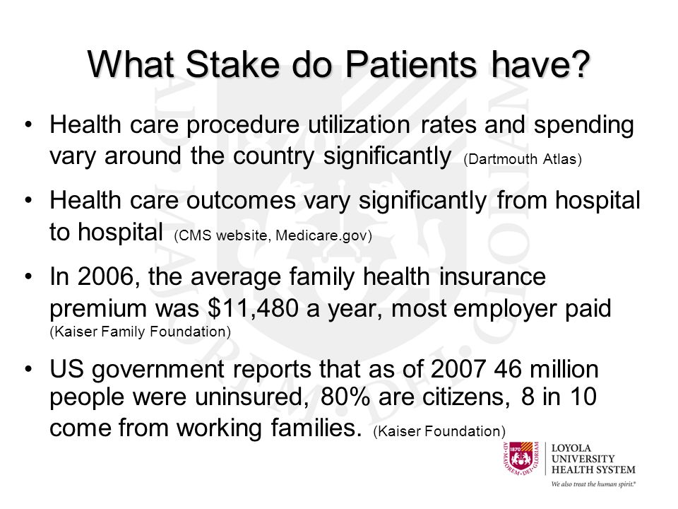 Health care procedure utilization rates and spending vary around the country significantly (Dartmouth Atlas) Health care outcomes vary significantly from hospital to hospital (CMS website, Medicare.gov) In 2006, the average family health insurance premium was $11,480 a year, most employer paid (Kaiser Family Foundation) US government reports that as of 2007 46 million people were uninsured, 80% are citizens, 8 in 10 come from working families.