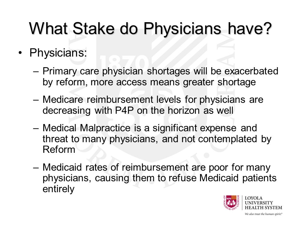 Physicians: –Primary care physician shortages will be exacerbated by reform, more access means greater shortage –Medicare reimbursement levels for physicians are decreasing with P4P on the horizon as well –Medical Malpractice is a significant expense and threat to many physicians, and not contemplated by Reform –Medicaid rates of reimbursement are poor for many physicians, causing them to refuse Medicaid patients entirely What Stake do Physicians have