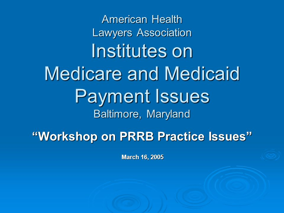 American Health Lawyers Association Institutes on Medicare and Medicaid Payment Issues Baltimore, Maryland Workshop on PRRB Practice Issues March 16, 2005 March 16, 2005