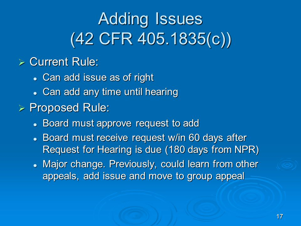 17 Adding Issues (42 CFR 405.1835(c))  Current Rule: Can add issue as of right Can add issue as of right Can add any time until hearing Can add any time until hearing  Proposed Rule: Board must approve request to add Board must approve request to add Board must receive request w/in 60 days after Request for Hearing is due (180 days from NPR) Board must receive request w/in 60 days after Request for Hearing is due (180 days from NPR) Major change.