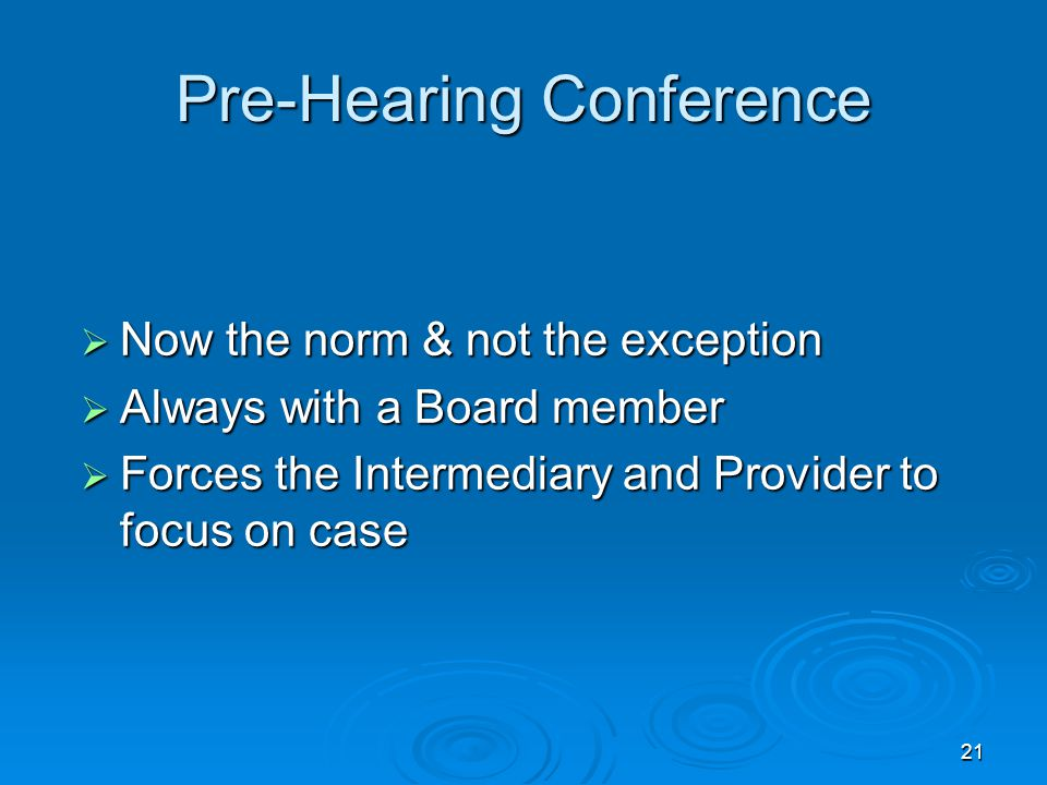 21 Pre-Hearing Conference  Now the norm & not the exception  Always with a Board member  Forces the Intermediary and Provider to focus on case